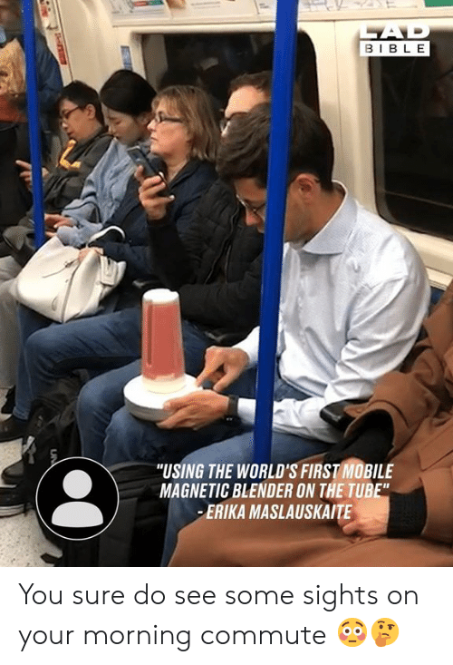 "Dank, Bible, and Blender: AD  BIBLE  ""USING THE WORLD'S FIRST MOBILE  MAGNETIC BLENDER ON THE TUBE""  ERIKA MASLAUSKAITE  UN You sure do see some sights on your morning commute 😳🤔"
