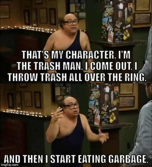 Memes, Trash, and The Ring: AD HERE  THAT'S MY CHARACTER. I'M  THE TRASH MAN.I COME OUT I  THROW TRASH ALL OVER THE RING  AD HERE  AND THEN I START EATING GARBAGE  imgflip.com