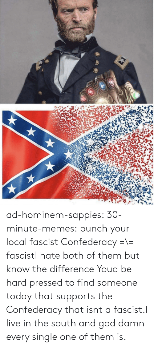 T A: ad-hominem-sappies:  30-minute-memes:  punch your local fascist  Confederacy =\= fascistI hate both of them but know the difference   Youd be hard pressed to find someone today that supports the Confederacy that isnt a fascist.I live in the south and god damn every single one of them is.
