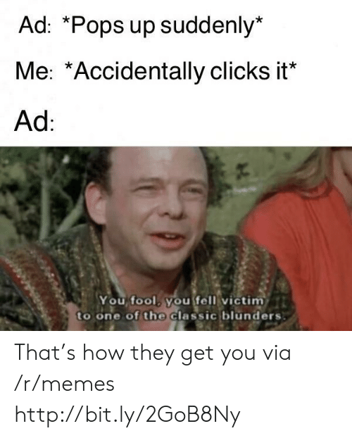 Memes, Http, and How: Ad: *Pops up suddenly*  Me: *Accidentally clicks it*  Ad  You fool, you fell victim  to one of the Classic blunders That's how they get you via /r/memes http://bit.ly/2GoB8Ny