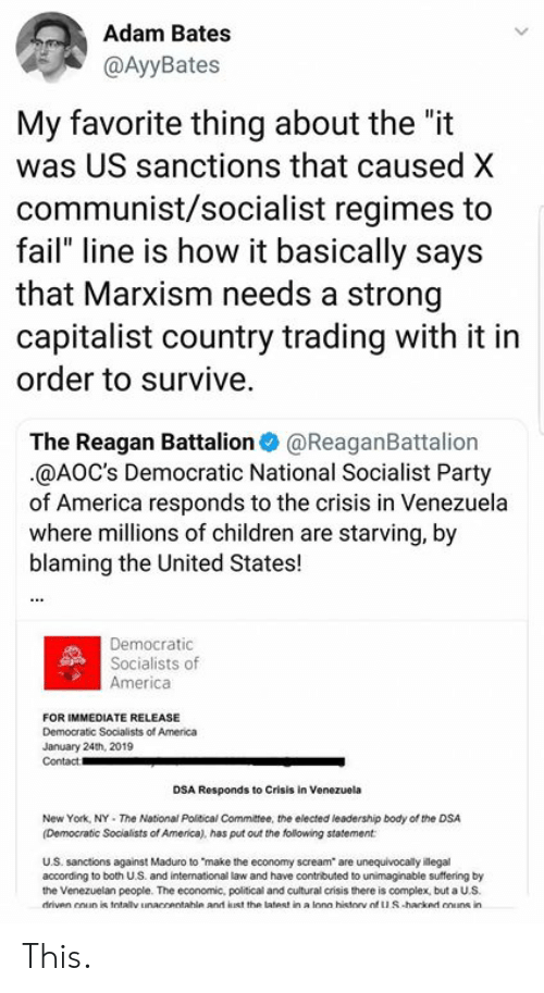 """Democratic Socialists Of America: Adam Bates  @AyyBates  My favorite thing about the """"it  was US sanctions that caused X  communist/socialist regimes to  fail"""" line is how it basically says  that Marxism needs a strong  capitalist country trading with it in  order to survive.  The Reagan Battalion@ReaganBattalion  @AOC's Democratic National Socialist Party  of America responds to the crisis in Venezuela  where millions of children are starving, by  blaming the United States!  Democratic  Socialists of  America  FOR IMMEDIATE RELEASE  Democratic Socialists of America  January 24th, 2019  Contact  DSA Responds to Crisis in Venezuela  New York, NY- The National Political Committee, the elected leadership body of the DSA  (Democratic Socialists of America), has put out the following statement  U.S. sanctions against Maduro to """"make the economy scream are unequivocally illegal  according to both U.S. and intemational law and have contributed to unimaginable suffering by  the Venezuelan people. The economic, political and cultural crisis there is complex, but a U.S.  driven enun is totaly inaccentahle and lust the latest in a lona historv otuS-harked cnuns in This."""