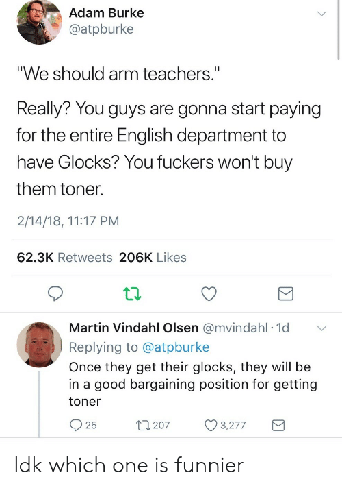 """Martin, Good, and English: Adam Burke  @atpburke  """"We should arm teachers.""""  Really? You guys are gonna start paying  for the entire English department to  have Glocks? You fuckers won't buy  them toner  2/14/18, 11:17 PM  62.3K Retweets 206K Likes  Martin Vindahl Olsen @mvindahl 1d  Replying to @atpburke  Once they get their glocks, they will be  in a good bargaining position for getting  toner  25  t207 3277 Idk which one is funnier"""