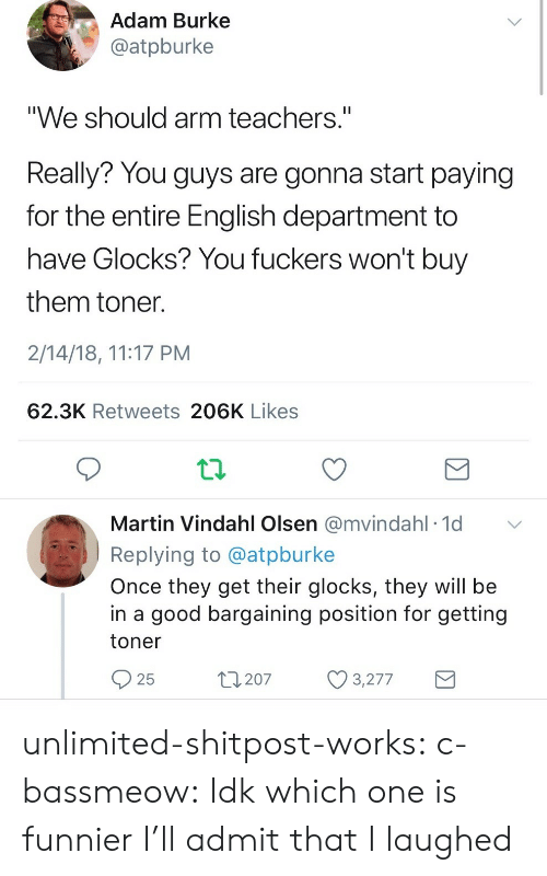 """Martin, Tumblr, and Blog: Adam Burke  @atpburke  """"We should arm teachers.""""  Really? You guys are gonna start paying  for the entire English department to  have Glocks? You fuckers won't buy  them toner  2/14/18, 11:17 PM  62.3K Retweets 206K Likes  Martin Vindahl Olsen @mvindahl 1d  Replying to @atpburke  Once they get their glocks, they will be  in a good bargaining position for getting  toner  25  t207 3277 unlimited-shitpost-works:  c-bassmeow: Idk which one is funnier I'll admit that I laughed"""