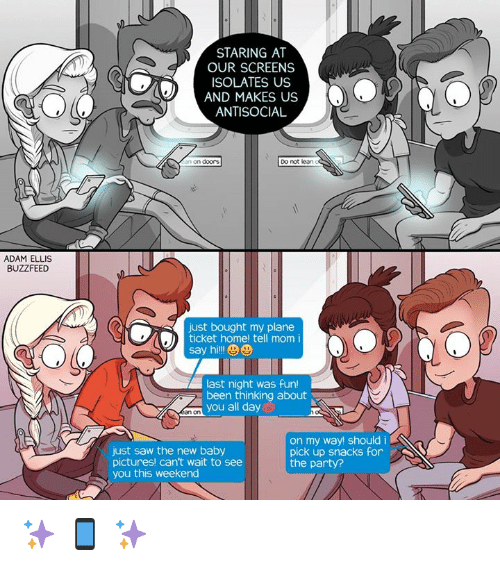 Last Night Was Fun: ADAM ELLIS  BUZZFEED  STARING AT  OUR SCREENS  ISOLATES US  AND MAKES US  ANTISOCIAL  an on doors.  Do not lean  just bought my plane  ticket home! tell mom i  say hi  last night was fun!  been thinking about  you all day  on my way! should i  K  just saw the new baby  pick up snacks for  pictures! can't wait to see  the party?  you this weekend ✨ 📱 ✨