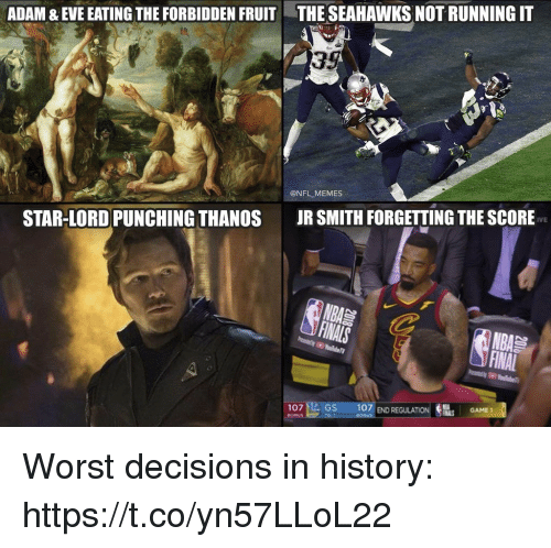 Football, J.R. Smith, and Memes: ADAM & EVE EATING THE FORBIDDEN FRUIT  THE SEAHAWKS NOT RUNNING IT  35  @NFL MEMES  JR SMITH FORGETTING THE SCORE  IVE  STAR-LORD PUNCHING THANOS  NBA  107 fte GS  107 END  REGULATIONS  GAME!  GAME 1 Worst decisions in history: https://t.co/yn57LLoL22