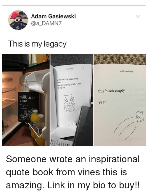 Ass, Bitch, and Memes: Adam Gasiewski  @a_DAMN7  This is my legacy  31  milk and vine  make a long fuckin story  bort  i put a whole bag of jelly bean  my ass  this bitch empty  milk and  vine  yeet Someone wrote an inspirational quote book from vines this is amazing. Link in my bio to buy!!