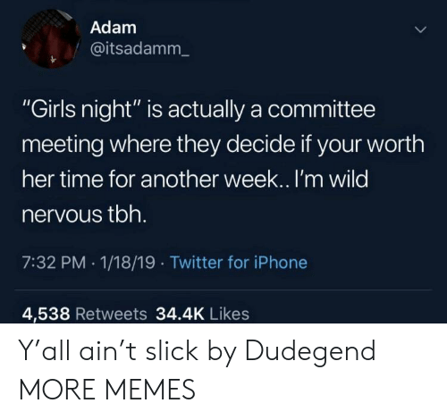 "Dank, Girls, and Iphone: Adam  @itsadamm_  ""Girls night"" is actually a committee  meeting where they decide if your worth  her time for another week.. I'm wilo  nervous tbh  7:32 PM - 1/18/19 Twitter for iPhone  4,538 Retweets 34.4K Like:s Y'all ain't slick by Dudegend MORE MEMES"