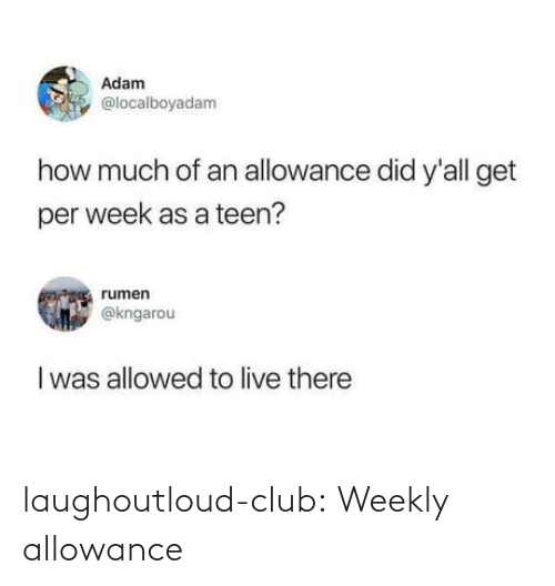 How Much: Adam  @localboyadam  how much of an allowance did y'all get  per week as a teen?  rumen  @kngarou  I was allowed to live there laughoutloud-club:  Weekly allowance