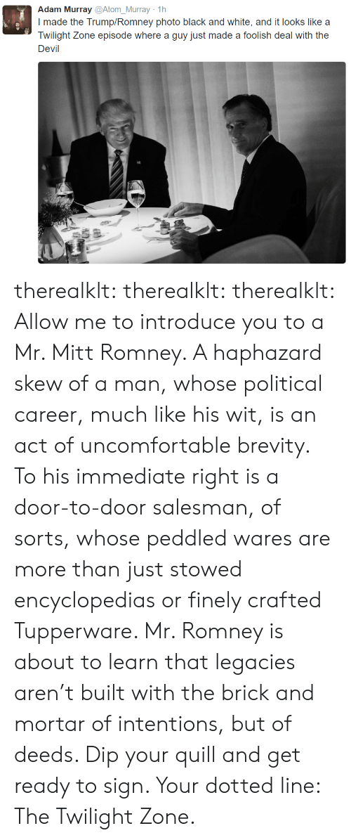 Skew: Adam Murray @Atom_Murray 1h  I made the Trump/Romney photo black and white, and it looks like a  Twilight Zone episode where a guy just made a foolish deal with the  Devil therealklt: therealklt:  therealklt: Allow me to introduce you to a Mr. Mitt Romney. A haphazard skew of a man, whose political career, much like his wit, is an act of uncomfortable brevity. To his immediate right is a door-to-door salesman, of sorts, whose peddled wares are more than just stowed encyclopedias or finely crafted Tupperware. Mr. Romney is about to learn that legacies aren't built with the brick and mortar of intentions, but of deeds. Dip your quill and get ready to sign. Your dotted line: The Twilight Zone.