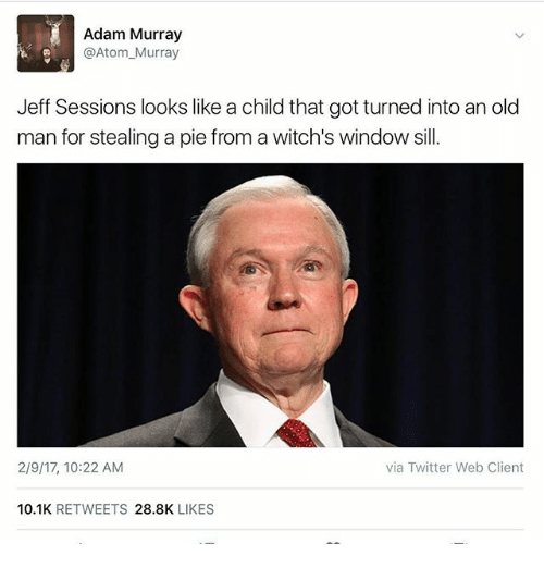 Old Man, Twitter, and Dank Memes: Adam Murray  @Atom Murray  Jeff Sessions looks like a child that got turned into an old  man for stealing a pie from a witch's window sill.  2/9/17, 10:22 AM  via Twitter Web Client  10.1K  RETWEETS  28.8K  LIKES