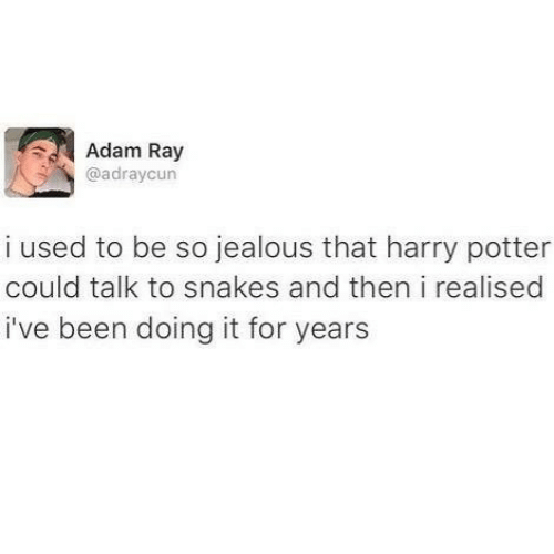 Harry Potter, Jealous, and Snakes: Adam Ray  @adraycun  i used to be so jealous that harry potter  could talk to snakes and then i realised  i've been doing it for years