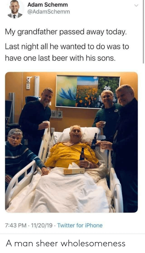 Sons: Adam Schemm  @AdamSchemm  My grandfather passed away today.  Last night all he wanted to do was to  have one last beer with his sons.  7:43 PM 11/20/19 Twitter for iPhone  . A man sheer wholesomeness