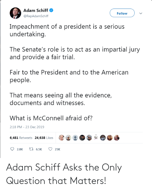 impartial: Adam Schiff  Follow  @RepAdamSchiff  Impeachment of a president is a serious  undertaking.  The Senate's role is to act as an impartial jury  and provide a fair trial.  Fair to the President and to the American  people.  That means seeing all the evidence,  documents and witnesses.  What is McConnell afraid of?  2:18 PM - 23 Dec 2019  6,481 Retweets 24,638 Likes  7 6.5K  2.8K  25K Adam Schiff Asks the Only Question that Matters!