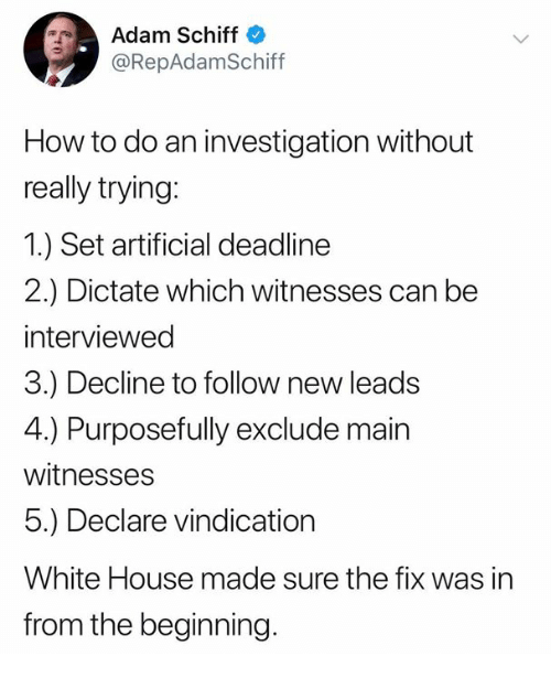 Memes, White House, and House: Adam Schiff  @RepAdamSchiff  How to do an investigation without  really trying:  1.) Set artificial deadline  2.) Dictate which witnesses can be  interviewed  3.) Decline to follow new leads  4.) Purposefully exclude main  witnesses  5.) Declare vindication  White House made sure the fix was in  from the beginning.