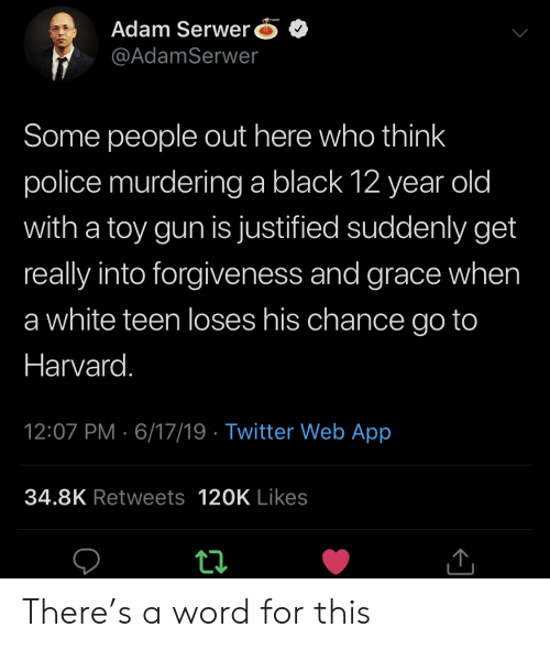 Police, Twitter, and Black: Adam Serwer  @AdamSerwer  Some people out here who think  police murderinga black 12 year old  with a toy gun is justified suddenly get  really into forgiveness and grace when  a white teen loses his chance go to  Harvard.  12:07 PM 6/17/19 Twitter Web App  34.8K Retweets 120K Likes There's a word for this