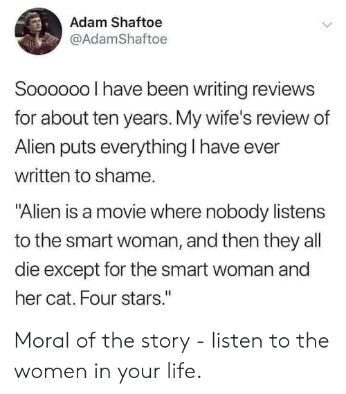 "wifes: Adam Shaftoe  @AdamShaftoe  Soooo00 I have been writing reviews  for about ten years. My wife's review of  Alien puts everything I have ever  written to shame.  ""Alien is a movie where nobody listens  to the smart woman, and then they all  die except for the smart woman and  her cat. Four stars."" Moral of the story - listen to the women in your life."
