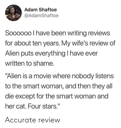 "wifes: Adam Shaftoe  @AdamShaftoe  Soooo0o I have been writing reviews  for about ten years. My wife's review of  Alien puts everything I have ever  written to shame.  ""Alien is a movie where nobody listens  to the smart woman, and then they all  die except for the smart woman and  her cat. Four stars."" Accurate review"