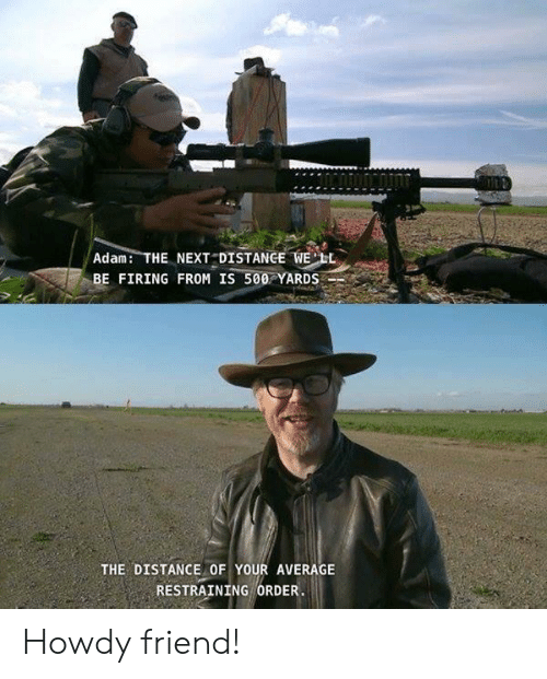 Firing: Adam THE NEXT DISTANGE WELL  BE FIRING FROM IS 500 YARDS  THE DISTANCE OF YOUR AVERAGE  RESTRAINING ORDER Howdy friend!