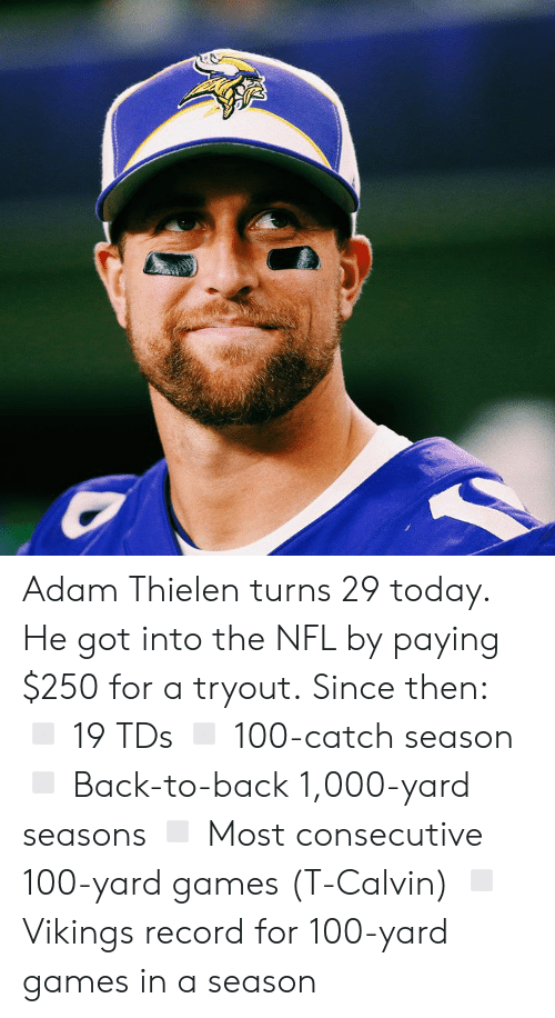 Back to Back: Adam Thielen turns 29 today.  He got into the NFL by paying $250 for a tryout.  Since then: ◽ 19 TDs ◽ 100-catch season ◽ Back-to-back 1,000-yard seasons ◽ Most consecutive 100-yard games (T-Calvin) ◽ Vikings record for 100-yard games in a season