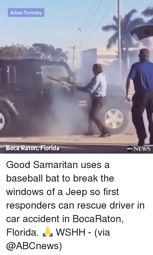 Memes, 🤖, and Car: Adam Turetsky  Boca Raton, Florida  abc NEWS Good Samaritan uses a baseball bat to break the windows of a Jeep so first responders can rescue driver in car accident in BocaRaton, Florida. 🙏 WSHH - (via @ABCnews)