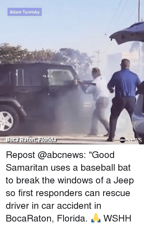 """Memes, 🤖, and Car: Adam Turetsky  Boca Raton Florida Repost @abcnews: """"Good Samaritan uses a baseball bat to break the windows of a Jeep so first responders can rescue driver in car accident in BocaRaton, Florida. 🙏 WSHH"""