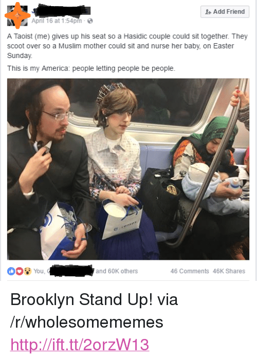 """America, Easter, and Muslim: +Add Friend  April 16 at 1:54pm  A Taoist (me) gives up his seat so a Hasidic couple could sit together. They  scoot over so a Muslim mother could sit and nurse her baby, on Easter  Sunday  This is my America: people letting people be people  You,  and 60K others  46 Comments 46K Shares <p>Brooklyn Stand Up! via /r/wholesomememes <a href=""""http://ift.tt/2orzW13"""">http://ift.tt/2orzW13</a></p>"""
