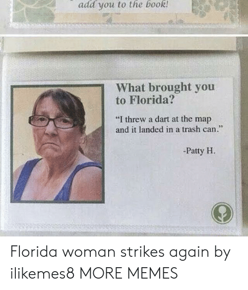 "Dank, Memes, and Target: add you to the book  What brought you  to Florida?  ""I threw a dart at the map  and it landed in a trash can.""  95  -Patty H Florida woman strikes again by ilikemes8 MORE MEMES"