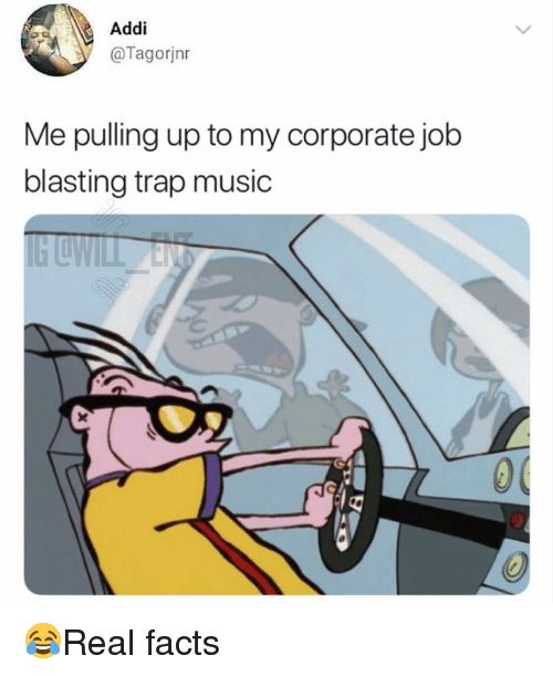 Facts, Memes, and Music: Addi  @Tagorjnr  Me pulling up to my corporate job  blasting trap music 😂Real facts
