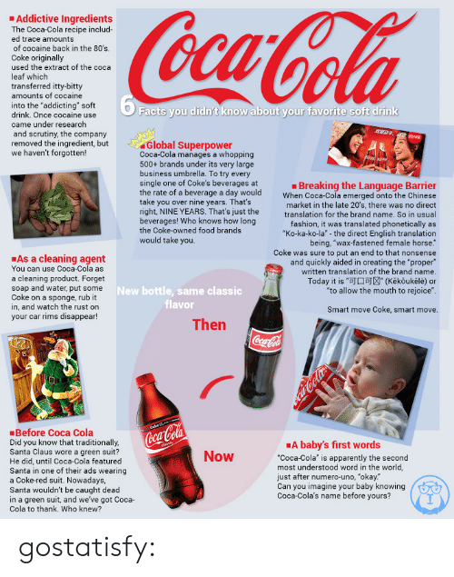 "Babys First: Addictive Ingredients  ed trace amounts  of cocaine back in the 80's  Coke originally  used the extract of the coca  leaf which  transferred itty-bitty  into the ""addicting"" soft  drink. Once cocaine use  came under research  and scrutiny, the company  removed the ingredient, but  we haven't forgotten!  Facts you didn't know about your favorite soft drink  Global Superpower  Coca-Cola manages a whopping  500+ brands under its very large  business umbrella. To try every  single one of Coke's beverages at  the rate of a beverage a day would  take you over nine years. That's  right, NINE YEARS. That's just the  beverages! Who knows how long  the Coke-owned food brands  would take you.  Breaking the Language Barrier  When Coca-Cola emerged onto the Chinese  market in the late 20's, there was no direct  translation for the brand name. So in usual  fashion, it was translated phonetically as  ""Ko-ka-ko-la""-the direct English translation  being, ""wax-fastened female horse.  Coke was sure to put an end to that nonsense  and quickly aided in creating the ""proper""  written translation of the brand name.  As a cleaning agent  You can use Coca-Cola as  a cleaning product. Forget  soap and water, put some  Coke on a sponge, rub it  in, and watch the rust on  your car rims disappear!  Today it is ""J (Kěkoukěle) or  ""to allow the mouth to rejoice""  New bottle, same classic  flavor  Smart move Coke, smart move.  Then  Before Coca Cola  Did you know that traditionally  Santa Claus wore a green suit?  He did, until Coca-Cola featured  Santa in one of their ads wearing  a Coke-red suit. Nowadays,  Santa wouldn't be caught dead  in a green suit, and we've got Coca-  Cola to thank. Who knew?  (cci  A baby's first words  ""Coca-Cola"" is apparently the second  most understood word in the world,  just after numero-uno, ""okay.  Can you imagine your baby knowingGA  Coca-Cola's name before yours?  Now gostatisfy:"
