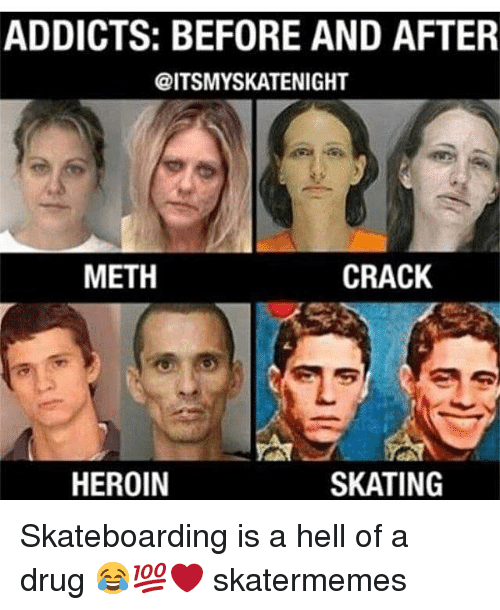 skateboarding: ADDICTS: BEFORE AND AFTER  @ITSMYSKATENIGHT  METH  CRACK  HEROIN  SKATING Skateboarding is a hell of a drug 😂💯❤️ skatermemes