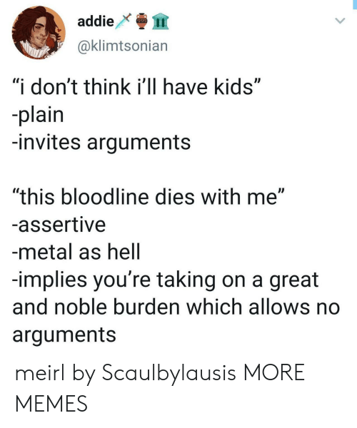 "Assertive: addie  999  @klimtsonian  ""i don't think i'll have kids""  -plain  -invites arguments  ""this bloodline dies with me""  -assertive  -metal as hell  -implies you're taking on a great  and noble burden which allows no  arguments meirl by Scaulbylausis MORE MEMES"