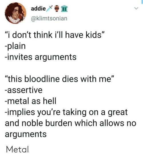 "Assertive: addie  @klimtsonian  ""i don't think i'll have kids""  plain  -invites arguments  ""this bloodline dies with me""  -assertive  -metal as hell  -implies you're taking on a great  and noble burden which allows no  arguments Metal"