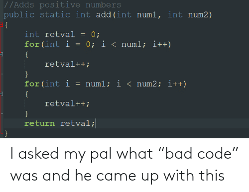"""Bad, Add, and Code: //Adds positive numbers  public static int add(int numl, int num2)  = {  int retval = 0;  for (int i = 0; i < numl; i++)  {  retval++;  for(int i  = numl; i < num2; i++)  {  retval++;  }  return retval;  } I asked my pal what """"bad code"""" was and he came up with this"""