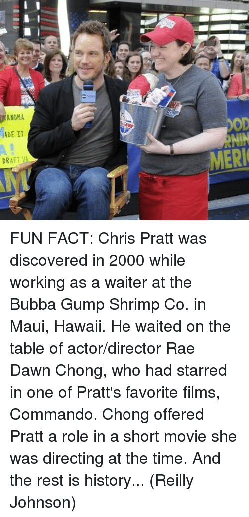 Bubba, Chris Pratt, and Memes: ADE IT  DRAFT VA  MERI FUN FACT: Chris Pratt was discovered in 2000 while working as a waiter at the Bubba Gump Shrimp Co. in Maui, Hawaii. He waited on the table of actor/director Rae Dawn Chong, who had starred in one of Pratt's favorite films, Commando. Chong offered Pratt a role in a short movie she was directing at the time. And the rest is history...  (Reilly Johnson)