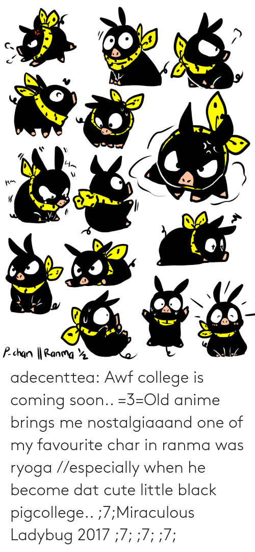Soon...: adecenttea:  Awf college is coming soon.. =3=Old anime brings me nostalgiaaand one of my favourite char in ranma was ryoga //especially when he become dat cute little black pigcollege.. ;7;Miraculous Ladybug 2017 ;7; ;7; ;7;