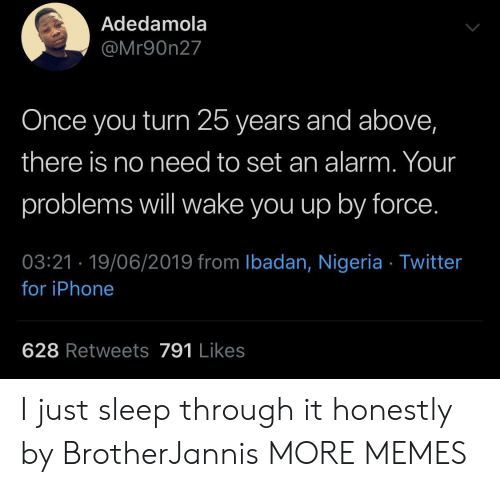 Nigeria: Adedamola  @Mr90n27  Once you turn 25 years and above,  there is no need to set an alarm. Your  problems will wake you up by force.  03:21 19/06/2019 from Ibadan, Nigeria Twitter  for iPhone  628 Retweets 791 Likes I just sleep through it honestly by BrotherJannis MORE MEMES