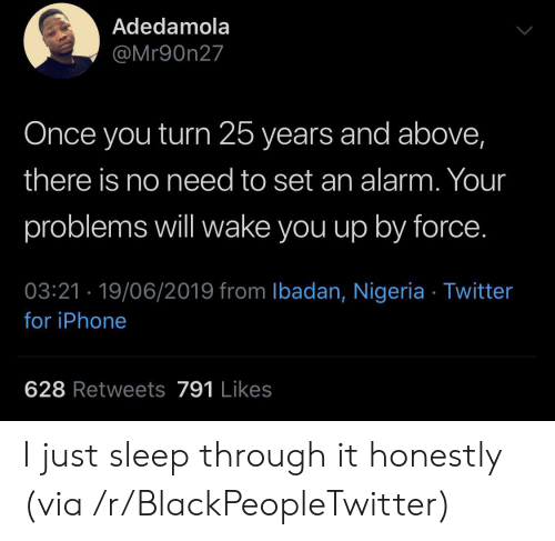 Nigeria: Adedamola  @Mr90n27  Once you turn 25 years and above,  there is no need to set an alarm. Your  problems will wake you up by force.  03:21 19/06/2019 from Ibadan, Nigeria Twitter  for iPhone  628 Retweets 791 Likes I just sleep through it honestly (via /r/BlackPeopleTwitter)