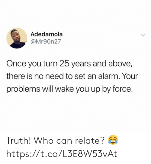 25 Years: Adedamola  @Mr90n27  Once you turn 25 years and above,  there is no need to set an alarm. Your  problems will wake you up by force. Truth! Who can relate? 😂 https://t.co/L3E8W53vAt