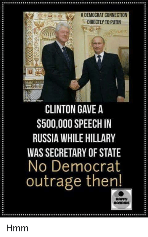 Memes, Putin, and Russia: ADEMOCRATCONNECTION  DIRECTLY TO PUTIN  CLINTON GAVE A  $500,000 SPEECH IN  RUSSIA WHILE HILLARY  WAS SECRETARY OF STATE  No Democrat  outrage then!  HAPP  HASURIDE Hmm