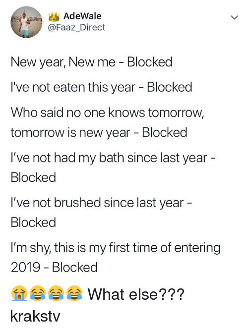 Memes, New Year's, and Time: AdeWale  @Faaz_Direct  New year, New me - Blocked  I've not eaten this year - Blocked  Who said no one knows tomorrow,  tomorrow is new year - Blocked  I've not had my bath since last year  Blocked  I've not brushed since last year  Blocked  l'm shy, this is my first time of entering  2019 - Blocked 😭😂😂😂 What else??? krakstv