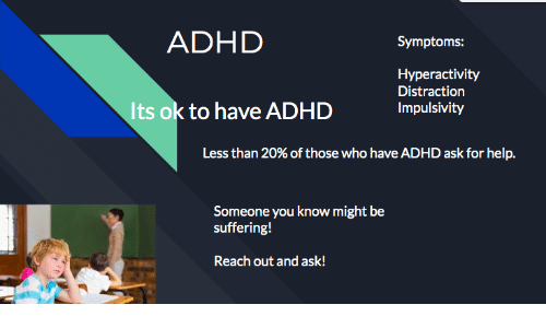 Adhd: ADHD  Symptoms:  Hyperactivity  Distraction  Its ok to have ADHD  Impulsivity  Less than 20% of those who have ADHD ask for help.  Someone you know might be  suffering!  Reach out and ask!
