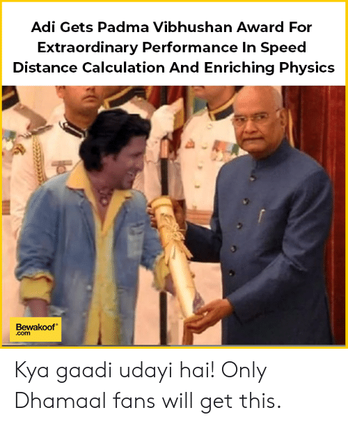 Memes, Physics, and 🤖: Adi Gets Padma Vibhushan Award For  Extraordinary Performance In Speed  Distance Calculation And Enriching Physics  Bewakoof  .com Kya gaadi udayi hai!  Only Dhamaal fans will get this.