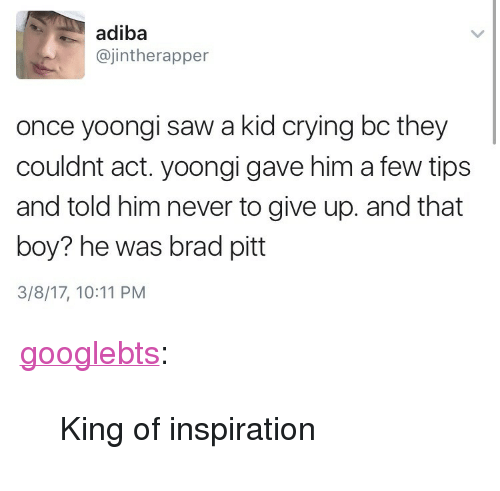 """Brad Pitt, Crying, and Saw: adiba  ajintherapper  once yoongi saw a kid crying bc they  couldnt act. yoongi gave him a few tips  and told him never to give up. and that  boy? he was brad pitt  3/8/17, 10:11 PM <p><a href=""""http://googlebts.tumblr.com/post/158189483572/king-of-inspiration"""" class=""""tumblr_blog"""">googlebts</a>:</p>  <blockquote><p>King of inspiration</p></blockquote>"""