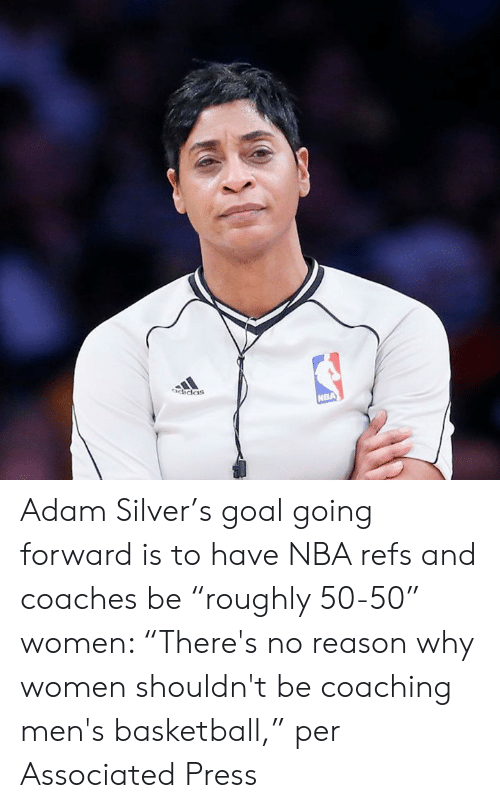 "Adidas, Basketball, and Nba: adidaS Adam Silver's goal going forward is to have NBA refs and coaches be ""roughly 50-50"" women: ""There's no reason why women shouldn't be coaching men's basketball,"" per Associated Press"