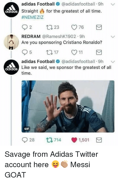 Adidas, Cristiano Ronaldo, and Football: adidas Football 0 @adidasfootball-9h  straight for the greatest of all time.  #NEMEZIZ  ﹀  adidas  REDRAM @RameshK1902 9h  Are you sponsoring Cristiano Ronaldo?  adidas Football (. @adidasfootball-9h  ﹀  Like we said, we sponsor the greatest of all  adidas  time.  GIF  9) 28 714 1,501 Savage from Adidas Twitter account here 😝👏🏽 Messi GOAT