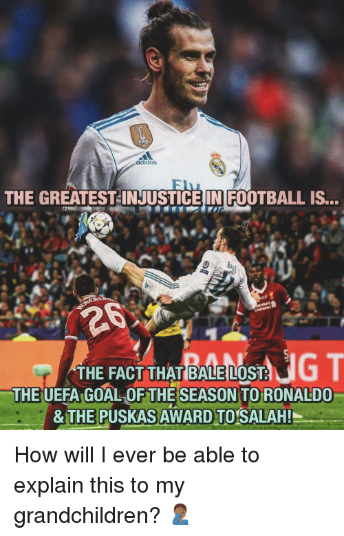 Adidas, Football, and Memes: adidas  THE GREATEST-INJUSTICEIN FOOTBALL IS...  THE FACT THAT BALE LOST  THE UEFA GOAL OF THESEASON TO RONALDO  & T  E PUSKAS  AWARD TO SALAH!  I How will I ever be able to explain this to my grandchildren? 🤦🏾♂️