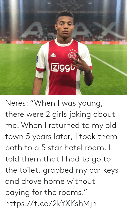 "car: adidas  Ziggi Neres: ""When I was young, there were 2 girls joking about me. When I returned to my old town 5 years later, I took them both to a 5 star hotel room. I told them that I had to go to the toilet, grabbed my car keys and drove home without paying for the rooms."" https://t.co/2kYXKshMjh"