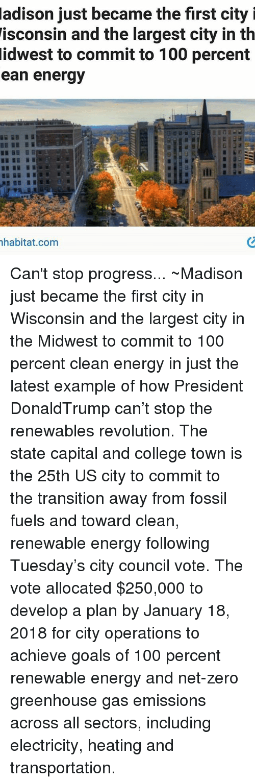 Memes, 🤖, and Net: adison just became the first city i  isconsin and the largest city in th  idwest to commit to 100 percent  ean energy  habitat com Can't stop progress... ~Madison just became the first city in Wisconsin and the largest city in the Midwest to commit to 100 percent clean energy in just the latest example of how President DonaldTrump can't stop the renewables revolution. The state capital and college town is the 25th US city to commit to the transition away from fossil fuels and toward clean, renewable energy following Tuesday's city council vote. The vote allocated $250,000 to develop a plan by January 18, 2018 for city operations to achieve goals of 100 percent renewable energy and net-zero greenhouse gas emissions across all sectors, including electricity, heating and transportation.