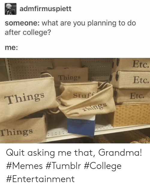 College, Grandma, and Memes: admfirmuspiett  someone: what are you planning to do  after college?  me:  Etc.  Things  Etc.  Stuff  Things  Etc.  hings  Things Quit asking me that, Grandma! #Memes #Tumblr #College #Entertainment
