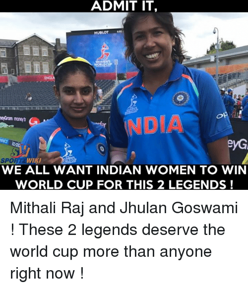 spor: ADMIT IT,  HUBLOT  NDO  DIA  SPOR  WIKI  WE ALL WANT INDIAN WOMEN TO WIN  WORLD CUP FOR THIS 2 LEGENDS ! Mithali Raj and Jhulan Goswami ! These 2 legends deserve the world cup more than anyone right now !